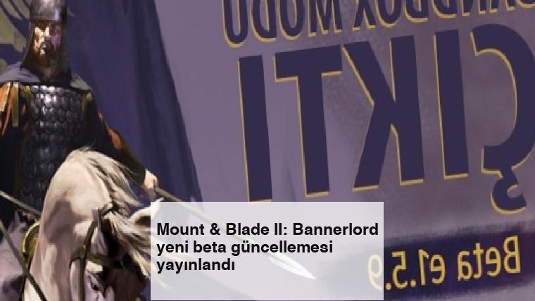 Mount & Blade II: Bannerlord yeni beta güncellemesi yayınlandı
