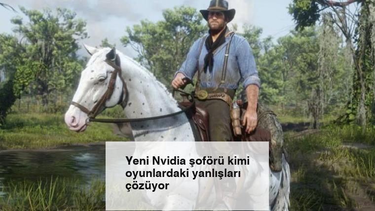 Yeni Nvidia şoförü kimi oyunlardaki yanlışları çözüyor